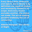"""""""Every library both embraces and rejects. Every library is by definition the result of choice, and necessarily limited in its scope. And every choice excludes another, the choice not made. The act of reading parallels endlessly the act of censorship."""""""