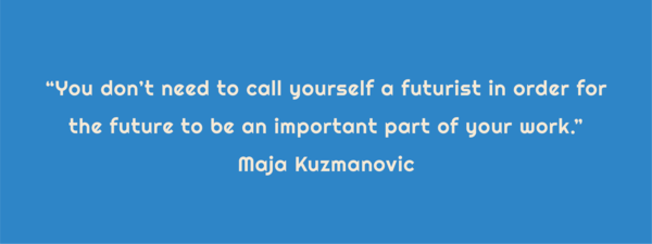 """Text: """"You don't need to call yourself a futurist in order for the future to be an important part of your work."""" Maya Kuzmanovic"""
