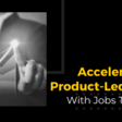 How To Accelerate Your Product-Led Growth With Jobs To Be Done