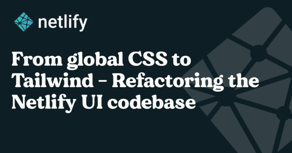 From semantic CSS to Tailwind - Refactoring the Netlify UI codebase