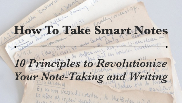 How To Take Smart Notes: 10 Principles to Revolutionize Your Note-Taking and Writing - Forte Labs