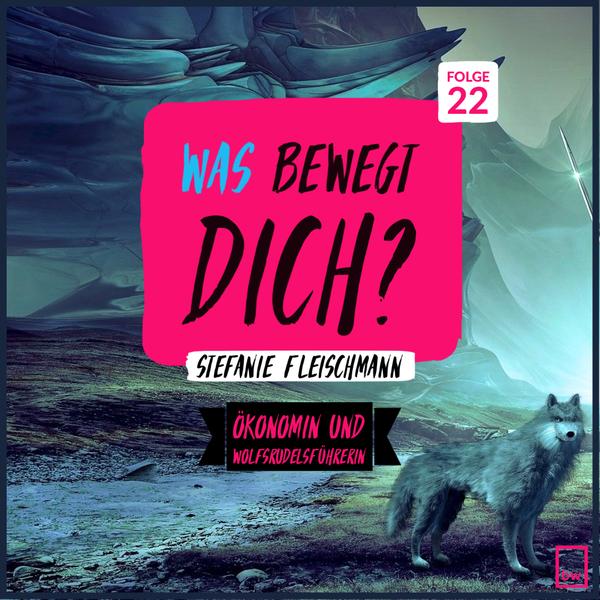 Was bewegt DICH? Insider Gespräche mit Stefanie Fleischmann - Ökonomin und Wolfsrudelsführerin