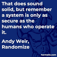 """That does sound solid, but remember a system is only as secure as the humans who operate it."""