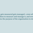 "The fallacy of ""what gets measured gets managed"" - Ness Labs"