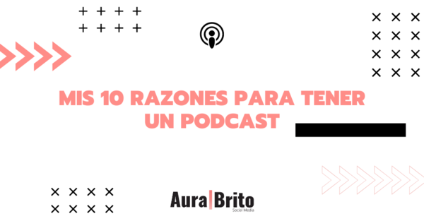 Mis 10 razones para tener un podcast - Aura Brito - Community Builder