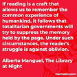 """""""If reading is a craft that allows us to remember the common experience of humankind, it follows that totalitarian governments will try to suppress the memory held by the page. Under such circumstances, the reader's struggle is against oblivion."""""""