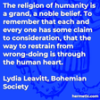 """""""The religion of humanity is a grand, a noble belief. To remember that each and every one has some claim to consideration, that the way to restrain from wrong-doing is through the human heart."""""""