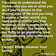 """""""I've come to understand: No matter who you are or what you do, if you're drawn to the dreamy side of life and you long to create a better world, you have genius within you that demands to be brought forth. It is not too weird, too useless, or too fluffy to go about the labor of transmuting your suffering to ecstasy."""""""