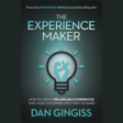 The Experience Maker: How To Create Remarkable Experiences That Your Customers Can't Wait To Share