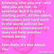 """""""Knowing who you are—and who you are not—is essential. But it is only a starting point. All the talent, motivation, and hard work in the world will not be valued or remembered if it does not help another human being."""""""