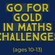 Go for Gold in the Maths Challenges (age 10-13)
