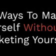 Six Ways To Market Yourself Without Marketing Yourself