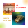 Is Copper New Gold?