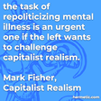 """""""the task of repoliticizing mental illness is an urgent one if the left wants to challenge capitalist realism."""""""