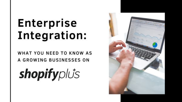 Enterprise Integration: What You Need To Know As A Growing Businesses on Shopify Plus