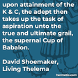 """""""upon attainment of the K & C, the adept then takes up the task of aspiration unto the true and ultimate grail, the supernal Cup of Babalon."""""""