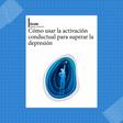 Guía: Cómo usar la activación conductual para superar la depresión