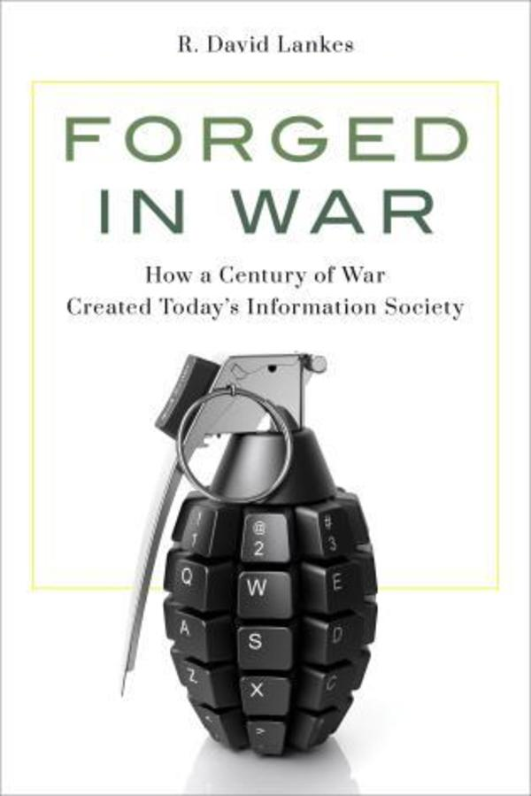 Forged in War: How a Century of War Created Today's Information Society by R. David Lankes