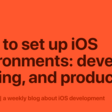 How To Set Up iOS Environments: Develop, Staging, And Production