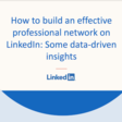 How To Build An Effective Professional Network on LinkedIn: Some Data-Driven Insights