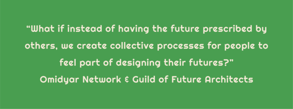 """Text: """"What if instead of having the future prescribed by others, we create collective processes for people to feel part of designing their futures?"""" Omidyar Network & Guild of Future Architects. This quote comes from this report: https://omidyar.com/wp-content/uploads/2021/04/Portals-to-Beautiful-Futures-2021.pdf"""