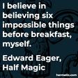 """I believe in believing six impossible things before breakfast, myself."""