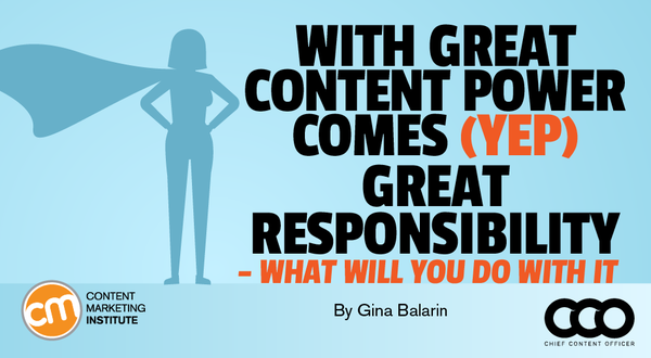 With Great Content Power Comes (Yep) Great Responsibility – What Will You Do With It