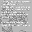 """""""If every life seems at times 'unsatisfactory' and 'inadequate' it is only due to the cry of the immortal soul longing for larger opportunities and fewer limitations."""""""