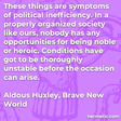 """""""These things are symptoms of political inefficiency. In a properly organized society like ours, nobody has any opportunities for being noble or heroic. Conditions have got to be thoroughly unstable before the occasion can arise."""""""