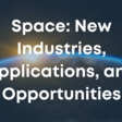 Space: New Industries, Applications, and Opportunities