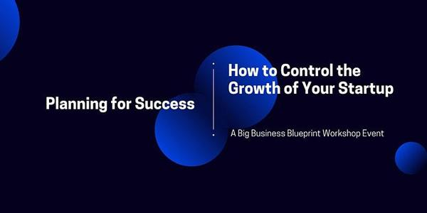 Planning for Success: How to Control the Growth of Your Startup   10:00 AM