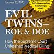 Evil Twins - Roe and Doe: How the Supreme Court Unleashed Medical Killing