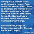 """""""Cruelty has a Human Heart, and Jealousy a Human Face, Terror the Human Form Divine, and Secrecy the Human Dress. The Human Dress is forged Iron, The Human Form a fiery Forge, The Human Face a Furnace seal'd, The Human Heart its hungry Gorge."""""""