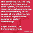 """""""This self is the sun, the very center of man's personal solar system, around which revolves his whole existence. The understanding of self causes all the other worlds of human experience to assume an orderly relationship."""""""