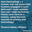 """""""How fascinating! I, a human, was not aware that humans engaged in such behavior! I must consider how can I help my human friend, who I love as a human, using the twin marvels of science and technology!"""""""