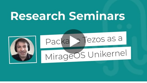 Nomadic Labs Research Seminars #16 | Package Tezos as a MirageOS Unikernel