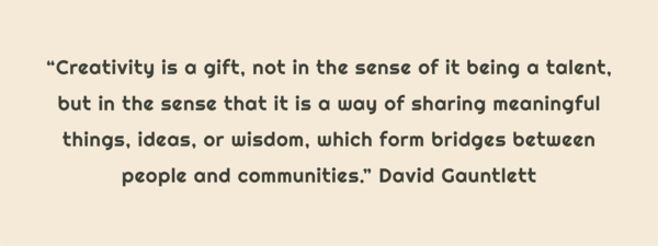 """Text: """"Creativity is a gift, not int he sense of it being a talent, but in the sense that it is a way of sharing meaningful things, ideas, or wisdom, which form bridges between people and communities."""" David Gauntlett"""