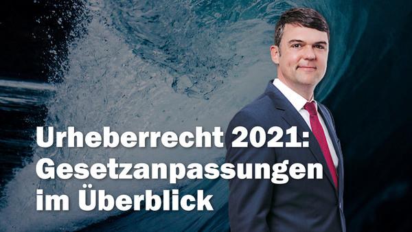 Urheberrechtsreform 2021: Anpassungen an die Erfordernisse des digitalen Binnenmarktes im Überblick