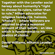 """Together with the Leveller social heresy about humanity's """"right to choose its rulers, rather than to rule,"""" Milton advocates for religious heresy (Gk. hairesis, """"choice"""") – where believers are required to give a reasoned account of their beliefs – an idea which is fundamental to his poetics of choice."""