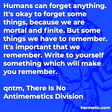 """""""Humans can forget anything. It's okay to forget some things, because we are mortal and finite. But some things we have to remember. It's important that we remember. Write to yourself something which will make you remember."""""""