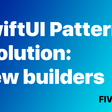 SwiftUI Patterns Evolution: View Builders
