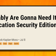 Probably Are Gonna Need It: Application Security Edition