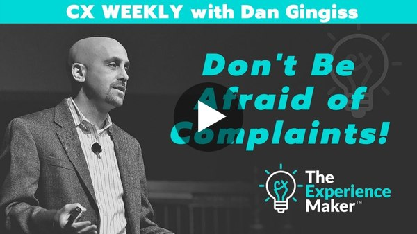 Don't Be Afraid of Complaints! | CX Weekly with Dan Gingiss