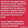 """""""Jonathan shrugged again. He cared not for mysteries. Instead he smiled as he reached into his scrip and pinched a big fat chunk of meat to put in his mouth. He cared a lot more for pork."""""""