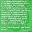 """""""For in penetrating to the higher mysteries he will see things which are concealed from ordinary humanity by the illusion of the senses. If the physical senses do not allow us to perceive the higher truth, they are for this very reason our benefactors. Things are thereby hidden from us which, if realized without due preparation, would throw us into unutterable consternation, and the sight of which would be unendurable."""""""