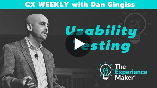 Usability Testing | CX Weekly with Dan Gingiss