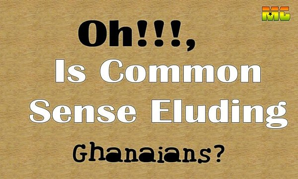 Oh, Is Common Sense Eluding Ghanaians?