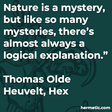 """""""Nature is a mystery, but like so many mysteries, there's almost always a logical explanation."""""""