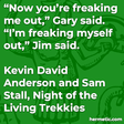 """""""Now you're freaking me out,"""" Gary said. """"I'm freaking myself out,"""" Jim said."""