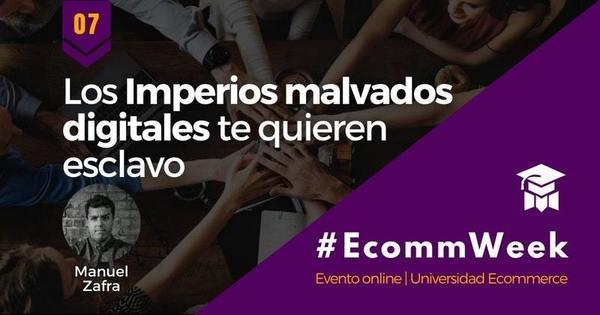 EcommWeek - Evento #7 - Los Imperios malvados digitales te quieren esclavo ¡Libera tu ecommerce!